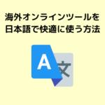 海外オンラインツールを日本語で快適に使う方法